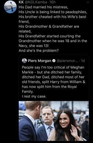 Piers Morgan is a racist. Period. (via /r/BlackPeopleTwitter): KK @KGLKamba · 16h  His Dad married his mistress,  His Uncle is being linked to peadophiles,  His brother cheated with his Wife's best  friend,  His Grandmother & Grandfather are  related,  His Grandfather started courting the  Grandmother when he was 18 and in the  Navy, she was 13!  And she's the problem?  Piers Morgan  @piersmor.. 1d  People say I'm too critical of Meghan  Markle - but she ditched her family,  ditched her Dad, ditched most of her  old friends, split Harry from William &  has now split him from the Royal  Family.  I rest my case. Piers Morgan is a racist. Period. (via /r/BlackPeopleTwitter)