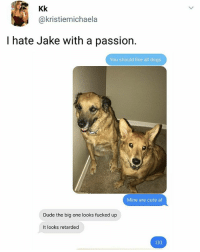Af, Cute, and Dogs: Kk  @kristiemichaela  I hate Jake with a passion.  You should like all dogs  Mine are cute af  Dude the big one looks fucked up  It looks retarded 1 like = 1 Fuck You Jake. | Follow @aranjevi for more!