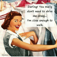 Crazy, Driving, and Memes: KK walker  Darling! You really  don't need to drive  me crazy...  I'm close enough to  walk.