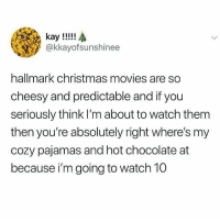 Christmas, Movies, and Chocolate: @kkayofsunshinee  hallmark christmas movies are so  cheesy and predictable and if you  seriously think I'm about to watch them  then you're absolutely right where's my  cozy pajamas and hot chocolate at  because i'm going to watch 10 ALICIA WITT HERE I COME.