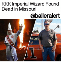 "Memes, 🤖, and Rent: KKK Imperial Wizard Found  Dead in Missouri  @balleralert KKK Imperial Wizard Found Dead in Missouri - blogged by: @eleven8 ⠀⠀⠀⠀⠀⠀⠀⠀⠀ ⠀⠀⠀⠀⠀⠀⠀⠀⠀ The body of 51 year old FrankAncona, the imperial wizard of the Traditionalist American Knights of the Ku Klux Klan, was found Saturday near the Big River in Missouri. Authorities believe that Ancona's death was due to a ""tragic and senseless act of violence,"" however an autopsy is being conducted and the official cause of death has not yet been released. ⠀⠀⠀⠀⠀⠀⠀⠀⠀ ⠀⠀⠀⠀⠀⠀⠀⠀⠀ Washington County Sheriff Zach Jacobsen says that on Friday, Ancona was reported missing by his employer. According to Malissa Ancona, Ancona's wife, he was called to work to make an out-of-state delivery. He packed a bag Wednesday night, taking his guns, and had not been heard from since. Ancona's employer, on the other hand, says they did not send him anywhere and that he did not come to work. Reportedly his vehicle had been discovered by a U.S. Forest Service employee on Forest Service property. After securing the area, and with the assistance of Missouri Highway Patrol, Ancona's body was found on the bank of Big River. ⠀⠀⠀⠀⠀⠀⠀⠀⠀ ⠀⠀⠀⠀⠀⠀⠀⠀⠀ When officers searched Ancona's home, they say they found a safe bashed in with a crowbar and its contents missing. Despite the evidence, Leadwood Police Chief William Dickey does not suspect a burglary. ⠀⠀⠀⠀⠀⠀⠀⠀⠀ ⠀⠀⠀⠀⠀⠀⠀⠀⠀ Cops have not named any suspects, but did question Ancona's wife over a Facebook post she made in search of a roommate for her husband. She said her husband was filing for divorce upon his return and would probably need help paying the rent."