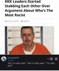 """Kkk, Memes, and Dirty: KKK Leaders Started  Stabbing Each Other Over  Argument About Who's The  Most Racist  O June 14, 2017&Admin  70  6  60  63  50  4  Grandad76  1h ago  """"No, I'm dirty dan!"""" """"No I'm dirty dan!"""" """"I'm dirty  dan!""""  70 <p>&ldquo;You&rsquo;re both dirty Dan!&rdquo; via /r/memes <a href=""""http://ift.tt/2t7KxES"""">http://ift.tt/2t7KxES</a></p>"""