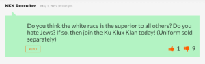 WTF: KKK Recruiter  May 3,2019 at 3:41 pm  Do you think the white race is the superior to all others? Do you  hate Jews? If so, then join the Ku Klux Klan today! (Uniform solo  separately)  REPLY WTF