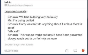 """Who killed Hannibal?: kklutz  themindpalaceofaqueen  boys-and-suicide:  Schools: We take bullying very seriously  Me: I'm being bullied  Schools: Sorry we can't do anything about it unless there is  proof  """"kills self  Schools: This was so tragic and could have been prevented  always reach out to us for help we care  Source: boys-and-suicide  66,080 notes  I1 Who killed Hannibal?"""