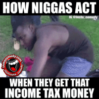 instacomedy insta_comedy: HOW NIGGAS ACT  IG @insta comedy  nomedyc  Rhasta  WHEN THEY GET THAT  INCOME TAX MONEY instacomedy insta_comedy