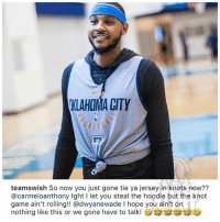 Memes, Desk, and Game: KLAHOMA CITY  KET  teamswish So now you just gone tie ya jersey in knots now??  @carmeloanthony Ight I let you steal the hoodie but the khot  game ain't rolling!! @dwyanewade I hope you ain't on  nothing like this or we gone have to talk! From the desk of JRSmith carmeloanthony