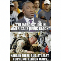 Guns, Instagram, and LeBron James: KLAND, CA  4THE HARDEST JOBIN  ZAMERICAIS BEING BLACK  HANGIN THERE, BUD. AT LEAST  YOU'RE NOT LEBRON JAMES Shannon Sharpe* Who the fuck made this meme smh picisnotmine soldier army marines brave USN USAF USMC USArmy USCG brave life instagram USA k9 m4 m16 rifle pistol shotgun battlefield GETREKT guns gunporn war life nonegetsleftbehind brotherinarms battlebuddy