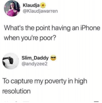Iphone, Memes, and 🤖: Klaudja  @Klaudjawarren  What's the point having an iPhone  when you're poor?  Slim_Daddy  @andyzee2  To capture my poverty in high  resolution 😩