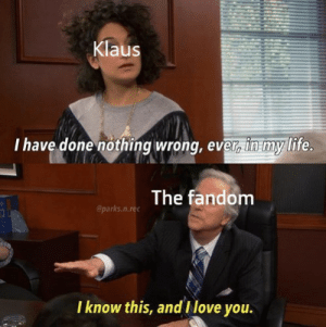 klaus: Klaus  I have done nothing wrong, evr in my life  The fandom  @parks.n.rec  I know this, and Ilove you.