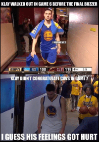 Nba, Cle, and Hurts: KLAY WALKED OUT IN GAME 6 BEFORE THE FINAL BUZZER  @NBAMEMES  1AND GS11001 CLE! 115  4TH 3.9  I  KLAY DIDNT CONGRATULATE CAVS IN GAME 7  I GUESS HIS FEELINGS GOT HURT This is a man's league. Credit: Jigs Puge