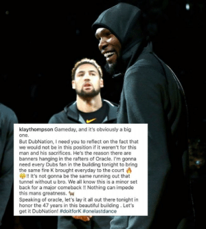 "Klay has a message for Dubs Nation: ""Do it for K"" ✊  (via Klay Thompson): klaythompson Gameday, and it's obviously a big  one.  But DubNation, I need you to reflect on the fact that  we would not be in this position if it weren't for this  man and his sacrifices. He's the reason there are  banners hanging in the rafters of Oracle. I'm gonna  need every Dubs fan in the building tonight to bring  the same fire K brought everyday to the court  G!! It's not gonna be the same running out that  tunnel without u bro. We all know this is a minor set  back for a major comeback!! Nothing can impede  this mans greatness.  Speaking of oracle, let's lay it all out there tonight in  honor the 47 years in this beautiful building. Let's  get it DubNation! #doitforK # onelastdance Klay has a message for Dubs Nation: ""Do it for K"" ✊  (via Klay Thompson)"