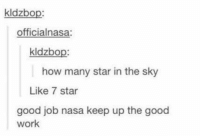 Memes, Nasa, and Jobs: kldzbo  officialnasa:  kldzbo  how many star in the sky  Like 7 star  good job nasa keep up the good  work I post this everytime I have to do Stocktake... And it's Stocktake day so here you go. ~ Dark Willow