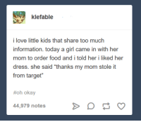 "Food, Love, and Target: klefable  i love little kids that share too much  information. today a girl came in with her  mom to order food and i told her i liked her  dress. she said ""thanks my mom stole it  from target""  #oh okay  44,979 notes"