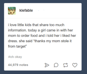 "Food, Love, and Target: klefable  i love little kids that share too much  information. today a girl came in with her  mom to order food and i told her i liked her  dress. she said ""thanks my mom stole it  from target""  #oh okay  44,979 notes TMI"