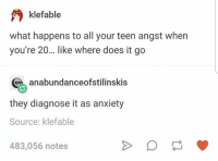 Anxiety, Source, and Teen: klefable  what happens to all your teen angst when  you're 20... like where does it go  anabundanceofstilinskis  they diagnose it as anxiety  Source: klefable  483,056 notes Makes sense to me
