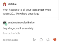Oh.: klefable  what happens to all your teen angst when  you're 20... ike where does it go  anabundanceofstilinskis  they diagnose it as anxiety  Source: klefable  483,056 notes Oh.