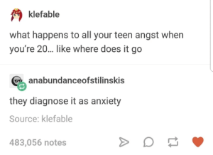 Anxiety: klefable  what happens to all your teen angst when  you're 20.. like where does it go  anabundanceofstilinskis  they diagnose it as anxiety  Source: klefable  483,056 notes Anxiety