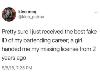 Fake ID: kleo mcoq  @kleo_patraa  Pretty sure l just received the best fake  ID of my bartending career; a girl  handed me my missing license from 2  years ago  5/8/18, 7:25 PM