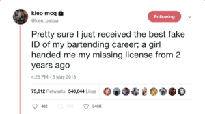 Fake, Best, and Girl: kleo mcq  Following  @kleo_patraa  Pretty sure I just received the best fake  ID of my bartending career; a  handed me my missing license from 2  girl  years ago  4:25 PM 8 May 2018  75,612 Retweets 540,044 Likes  L 76K  482  540K Fake ID