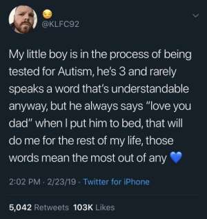 "Dad, Iphone, and Life: @KLFC92  My little boy is in the process of being  tested for Autism, he's 3 and rarely  speaks a word that's understandable  anyway, but he always says ""love you  dad"" when I put him to bed, that will  do me for the rest of my life, those  words mean the most out of any  2:02 PM 2/23/19 Twitter for iPhone  5,042 Retweets 103K Likes The only words a father needs"