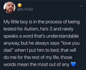 "Im not crying you are😭: @KLFC92  My little boy is in the process of being  tested for Autism, he's 3 and rarely  speaks a word that's understandable  anyway, but he always says ""love you  dad"" when lI put him to bed, that will  do me for the rest of my life, those  words mean the most out of any Im not crying you are😭"
