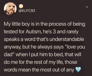 "Dad, Life, and Love: @KLFC92  My little boy is in the process of being  tested for Autism, he's 3 and rarely  speaks a word that's understandable  anyway, but he always says ""love you  dad"" when I put him to bed, that will  do me for the rest of my life, those  words mean the most out of any The only thing he'll need"