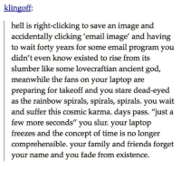 "Family, Friends, and God: klingoff  hell is right-clicking to save an image and  accidentally clicking 'email image' and having  to wait forty years for some email program you  didn't even know existed to rise from its  slumber like some lovecraftian ancient god  meanwhile the fans on your laptop are  preparing for takeoff and you stare dead-eyed  as the rainbow spirals, spirals, spirals. you wait  and suffer this cosmic karma. days pass. ""just a  few more seconds"" you slur. your laptop  freezes and the concept of time is no longer  comprehensible. your family and friends forget  vour name and vou fade from existence, meirl"