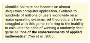 """can someone please get high and try solving this: Klondike Solitaire has become an almost  ubiquitous computer application, available to  hundreds of millions of users worldwide on all  major operating systems, yet theoreticians have  struggled with this game, referring to the inability  to calculate the odds of winning a randomly dealt  game as """"one of the embarrassments of applied  mathematics"""" (Yan et al., 2005). can someone please get high and try solving this"""