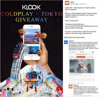"""Coldplay, Memes, and Keen: Klook  Like This Page. Yesterday  KLOOK  GIVEAWAY WIN COLDPLAY TICKETS AND A  TRIP TO JAPAN!]  COLDPLAY TOKYO  WIN your ultimate dream vacay to Tokyo to catch  Coldplay's Head Full of Dreams Tour concert,  flights included  i  GIVEAWAY  All you need to do is:  1) Download the KLOOK app  (http://bit.ly/2IVKW8Q) and screenshot your dream  Japan activity from the app.  2) Leave a comment below with that screenshot  and tell us why this is your dream activity.  OO5 Kelvin Koo and 635 others  YOURS TO EXPLORE  SGAG  HAHA this is totally how Xiao  Ming looks like after  just one beer! Think he would be keen to return to  his hometown to visit his """"red-faced"""" family!  HAHAHAHAH! Tell you what... 500 likes on this  comment and post Xiao Ming's """"red face"""" photo  here lolololol Kenny Nah  Activities & Experiences  $5191  Snow Monkeys Day T  hour ago Like Reply  Klook  SGAG WAH we'd love to see Xiao  Hey  Ming's red face! Tell you what, just for the  fun of it 1000 likes on your comment and  we'll throw in a pair of Coldplay tickets  JUST for SGAG fans! Challenge accepted?  The Klook Team  57 minutes ago Like 2 Reply STEADY LA @klooktravel!! 1000 """"Likes"""" on the comment (click on link in bio) and you'll see Xiao Ming's embarrassing """"MONKEY RED FACE"""" (HAHAHHA!!!) and even win a Coldplay ticket in Tokyo!! - Kenny Nah"""