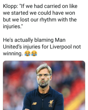 "Confused, Lol, and Memes: Klopp: ""lf we had carried on like  we started we could have won  but we lost our rhythm with the  injuries.  He's actually blaming Man  United's injuries for Liverpool  winning.  not  LFC.  2STLAR Has he lost it completely? What manager says this lol 🤔✌😮 Confused Klopp Injuries"