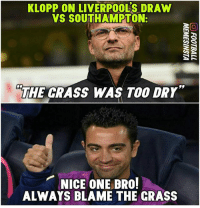 crass: KLOPP ON LIVERPOOLS DRAW  VS SOUTHAMPTON:  THE GRASS WAS TOO DRY  NICE ONE BRO!  ALWAYS BLAME THE CRASS