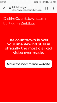 Bitch, Countdown, and Meme: KLTE  Sprint  88%  7:22 AM  bitch lasagna  ttps://www.dislikecountdown.com  DislikeCountdown.com  built using Webflow  The countdown is over.  YouTube Rewind 2018 is  officially the most disliked  video ever made  Make the next meme website