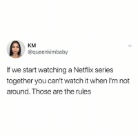 @memes is a must follow if you like memes 😂: KM  @queenkimbaby  If we start watching a Netflix series  together you can't watch it when I'm not  around. Those are the rules @memes is a must follow if you like memes 😂