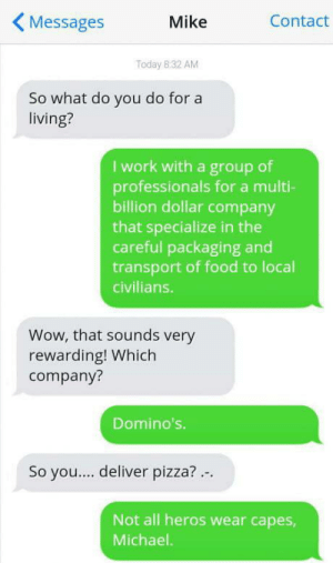 Food, Pizza, and Wow: KMessages  Mike  Contact  Today 8:32 AM  So what do you do for a  living?  I work with a group of  professionals for a multi-  billion dollar company  that specialize in the  careful packaging and  transport of food to local  civilians.  Wow, that sounds very  rewarding! Which  company?  Domino's.  So you....deliver pizza?..  Not all heros wear capes,  Michael. Well thats where Im Working..