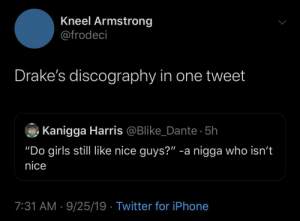 "Drakes Friends With Rih's Abuser Too: Kneel Armstrong  @frodeci  Drake's discography in one tweet  Kanigga Harris @Blike_Dante 5h  ""Do girls still like nice guys?"" -a nigga who isn't  nice  7:31 AM 9/25/19 Twitter for iPhone Drakes Friends With Rih's Abuser Too"