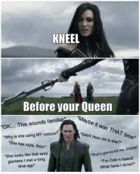 """9gag, Beard, and Dank: KNEEL  Before your Queen  """"Maybe it was THAT time*  OK... This sounds familia  NAH! How old is she?*  """"Why is she using MY colours?  She has style, thou*  She looks like that sexy  Thor's gonna kill me, AGAIN""""  giantess I met a long  time ago*  For Odin's beard!  What have I done?* Loki: I'm the queen! 9gag.com/tag/thor?ref=fbpic"""