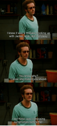 Hyde 😂: knew it was a mistake hooking up  with Jackie, and did it anyway  You know why?  se she makes you stupid  bet Kelso was composing  symphonies before her Hyde 😂