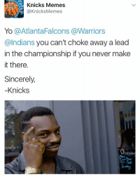 You won't catch the Knicks blowing it in the championship game. No sir. Not this team.: Knicks Memes  Knicks Memes  Yo  a AtlantaFalcons @Warriors  @Indians you can't choke away a lead  in the championship if you never make  it there.  Sincerely,  Knicks  Penin  Tri-Sal You won't catch the Knicks blowing it in the championship game. No sir. Not this team.