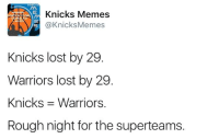 If the Knicks just kept dominating last night like we do every year, there would be no suspense.   But THE KNICKS ARE JUST AS GOOD AS THE WARRIORS and they proved it yesterday.   Spread the word if you are #WOKE. -Tommy  New York Knicks Memes: Knicks Memes  SNICICES TRANS  @KnicksMemes  Knicks lost by 29  Warriors lost by 29  Knicks 3 Warriors.  Rough night for the superteams. If the Knicks just kept dominating last night like we do every year, there would be no suspense.   But THE KNICKS ARE JUST AS GOOD AS THE WARRIORS and they proved it yesterday.   Spread the word if you are #WOKE. -Tommy  New York Knicks Memes
