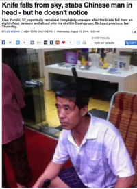 Morans: Knife falls from sky, stabs Chinese man in  head but he doesn't notice  Xiao Yunzhi, 57, reportedly remained completely unaware after the blade fell from an  eighth floor balcony and sliced into his skull in Guangyuan, Sichuan province, last  Thursday.  BY LEE MORAN NEW YORK DAILY NEWS  Wednesday, August 13, 2014. 10:55 AM  A A  SHARE THIS URL  SCOPY  nydn.us/1Q8suBu