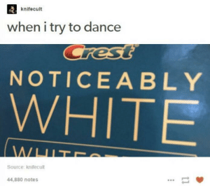 meirl by Scaulbylausis FOLLOW 4 MORE MEMES.: knifecult  when i try to dance  Crest  NOTICEABLY  WHITE  WHIT  Source: knifecult  44,880 notes meirl by Scaulbylausis FOLLOW 4 MORE MEMES.