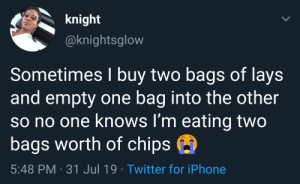 Modern problems require modern solutions (via /r/BlackPeopleTwitter): knight  @knightsglow  Sometimes I buy two bags of lays  and empty one bag into the other  so no one knows I'm eating two  bags worth of chips  5:48 PM 31 Jul 19 Twitter for iPhone Modern problems require modern solutions (via /r/BlackPeopleTwitter)