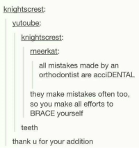 This is funny 😂😂: knightscrest  utoube  knightscrest  rneerkat:  all mistakes made by an  orthodontist are acciDENTAL  they make mistakes often too,  so you make all efforts to  BRACE yourself  teeth  thank u for your addition This is funny 😂😂
