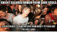 Call me an idiot for never noticing this: KNIGHTSOLAIRES ARMOR FROM DARK SOULS  LL  IS A REFERENCE TO KING ARTHUR FROM MONTY PYTHON AND  THE HOLY GRAIL Call me an idiot for never noticing this
