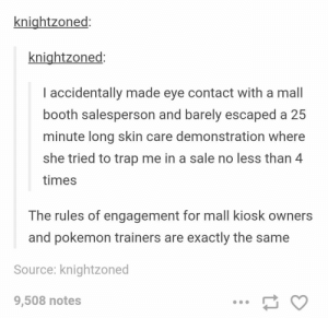 Rules of engagementomg-humor.tumblr.com: knightzoned:  knightzoned  I accidentally made eye contact with a mall  booth salesperson and barely escaped a 25  minute long skin care demonstration where  she tried to trap me in a sale no less than 4  times  The rules of engagement for mall kiosk owners  and pokemon trainers are exactly the same  Source: knightzoned  9,508 notes Rules of engagementomg-humor.tumblr.com