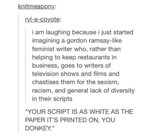"Donkey, Gordon Ramsay, and Racism: knitmeapony  ryl-e-coyote:  i am laughing because i just started  imagining a gordon ramsay-like  feminist writer who, rather than  helping to keep restaurants in  business, goes to writers of  television shows and films and  chastises them for the sexism  racism, and general lack of diversity  in their scripts  ""YOUR SCRIPT IS AS WHITE AS THE  PAPER IT'S PRINTED ON, YOU  DONKEY"" Ransey"