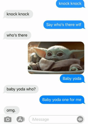 Knock Knock. Baby Yoda.: knock knock  knock knock  Say who's there wtf  who's there  Baby yoda  baby yoda who?  Baby yoda one for me  omg.  iMessage Knock Knock. Baby Yoda.