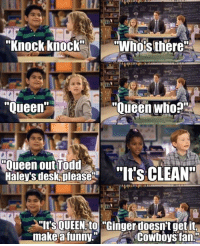 """Dallas Cowboys, Funny, and Memes: """"Knock knock  N """"Whos there  Oueen who  """"Queen  Oueen out Todd  Haleys desk please  """"Its CLEAN  """"Its QUEEN to """"Ginger doesnt get it,  make a funny.""""  Cowboys fan. """"Knock Knock kid"""" is a Steelers fan."""