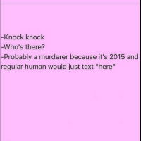 """Memes, Text, and 🤖: Knock knock  -Who's there?  -Probably a murderer because it's 2015 and  regular human would just text """"here"""" Seriously, who knocks?? Repost from the queens of insta @scouse_ma and @thehandyj 👸🏼👸🏼 @scouse_ma @thehandyj @scouse_ma @thehandyj @scouse_ma @thehandyj scouse_ma fabsquad thehandyj goodgirlwithbadthoughts 💅🏻"""