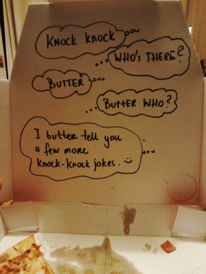 So I asked the pizza delivery to write a joke in the pizza box: KNOCK knock  WHO's THERE  SOtHN  BUTTER  2  ButtER WHO  I buttee tell  you  few  MORL  Knock-knock jokes. So I asked the pizza delivery to write a joke in the pizza box